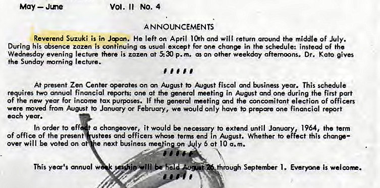 "Machine generated alternative text: May — Jme  Vol. Il No. 4  A NNOUNCEMENTS  Reverend Suzuki is in He left on April and will retum around the middle Of July.  During his *sence zazen is continuing wual except for one ehanee in the schedule: instead of the  We""sday evening lecture there is zazen at p.m. On other weekday afternoons. Dr. gives  the Sunday rmrning lecture.  At present Zen Center perates on m to fiscal md This schedule  requires two annual financial rQorts: one at the *nerol in August and one during the first part  of the new for incorr tax purposes. IF the general md the concomitant election of officers  from to Jmu«y or February, we would Only have one financial report  each  In order to eff a chanpover, i t would be necessary to extend until January, 1964, the term  Of office of the present stees and officers whose term end in August. Whether to effect this chm*—  over will be voted on a  next business rne""inyn ly 5 at I O a. m.  This  thro* Seter&r is"