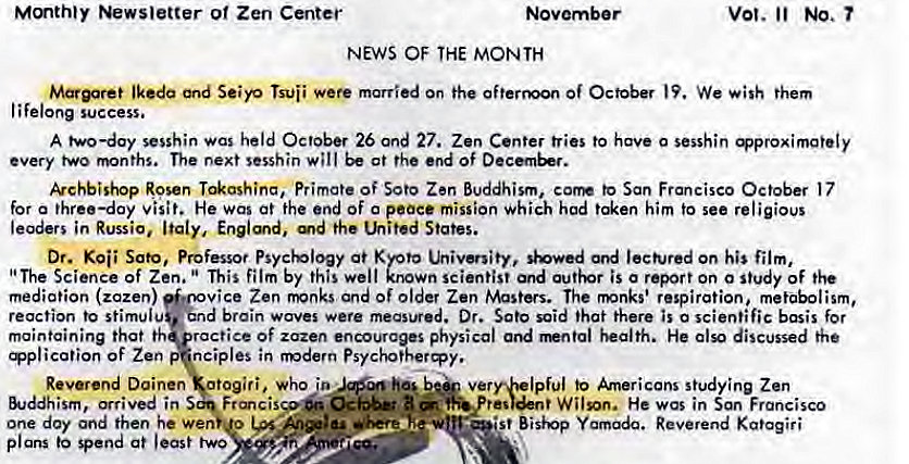 "Machine generated alternative text: Mmthty Newsletter o' Zen Center  NEWS OF THE MONTH  vot. No.  Seiyo married on the Of October We them  lifelong success.  A two—day sesshin was held October 26 Ond 27. Zen Center tries to have 0 sesshin  every two months. The next sesshin will at the end Of  kchbishop Rosen Primate of Soto Zen Buddhism, corm to San Francisco October 17  for a three—day visit. He was at the end of o peace mission Which hod him to see religious  leaders in Russia, Italy, Englmd, the Lhited States.  Dr. Sato, Professor Psychology at Kyoto utivenity, '*owed ord on his film,  ""The Science of Zen. This film by this well known scientist and is o report on o study of the  mediation (zazen)  vice Zen fivnks and of older Zen Masters. The rmnks' respiration, metabolism,  d brain waves were measured. Dr. Sato said that there is o scientific basis for  reaction to stimulu  maintaining that th ractice Of zazen encourages physical and health. He also discussed the  ication of Zen nciples in modern Psychotheræy.  Reverend Doinen otogiri, who to Americans s!udying Zen  &Jddhism, arrived in  one day and then he Wen u  •st Bisivp Reverend Kgtagiri  plans spend at least two"