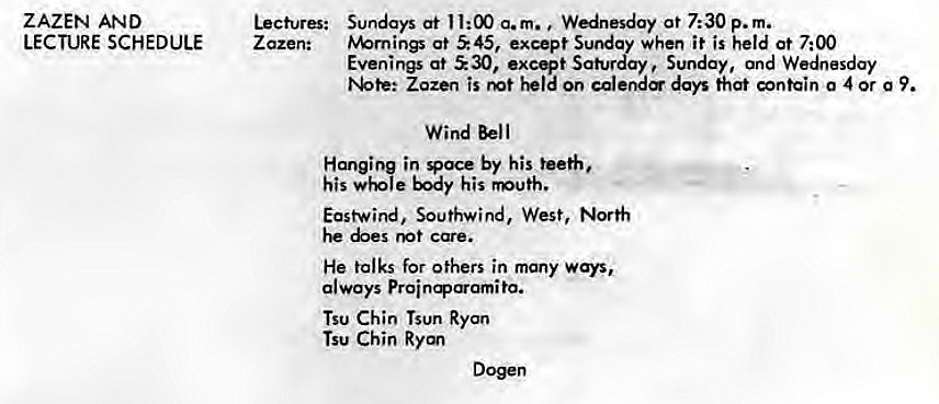 Machine generated alternative text: ZAZEN AND  LECTURE SCHEDULE  Lectures:  Z azen:  Sundays at 11:00 a.m. Wednesday at 7:30 p. m.  tv%rnings at S 45, except Sunday when it is held at 7:00  Evenings at ±30, excqt Saturday Sunday, and Wednesday  Zozen is on calere days that contain 0 4 or g 9.  Wind Bell  Hanging in Voce by his teeth,  his body his  East-wind, Southwind, West, North  he care.  He talks for others in many ways,  always  Tsu Chin Tsun Ryan  Tsu Chin Ryan  Dogen