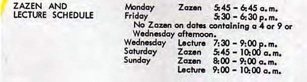 Machine generated alternative text: ZAZEN AND  LECTURE SCHEDULE  Zaz•n 545 —645 a.m.  Friday  530 — p.m.  Zaun datÜ øntaining a 4 or 9 Or  Wednesday Lecture 7:30 — 9:00 . m.  Saturday Zazen 545 — 10:08 a.m.  Sunday Zazen & 00 9:00 a.m.  Lecture 9:00 — a. m.