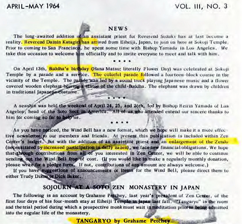 "Machine generated alternative text: APRIL-MAY 1964  VOL. Ill, NO. 3  NEWS  The long-awaited  n assistant 'Viest fur Suzuki at a  reality. Revereui Dainin Katagi  sas arrived trom Eiheiji. Japan. to os at Temple,  Prior to coming to San Francis  . he Spent Sume time with Bishop Yamada in Lus Angeles. We  take this occasion to welcome  m officially and to invite everyone to meet and talk with 'urn.  On Aßil 13th. bit  (Hana Matsu: literally Flowa was celebrated at Sokoji  Temple by a rurade a  ce. The coluifui parade a block course in the  Vicinity of the Temple.  by • truck phying music a  cover«i wo«len elepha  The elephant Was dtawn by childfen  in  A sesshiri was held oi 25. and 20th. led by Bishop Yamada Los  A ngelee•. head of Soto  him 'or 90 tar  o atteruied extel*l our Bineere thanks to  ced. the WilEJ has new which Will make it a mure effec  Our ani trienis. At this m*ation within Zen  with the addeu.u ot enlargement ot the Zer•iu  by  financial obligations. We hope  trog'  you ""Retested we will aNe to continue  sergiiQ* cost. (u you woo"" pinake a regularly monthly donativo.  please If not. 0t a.•rnount are always welcome.)  you hav at  for the Wind Bell, please direct them to  either Trtxiy  SOJO  ZEN MONASORY IN JAPAN  The followil:v is an accoutü Gratume P ey. last ent of 'Z Ceü' . oi he  first days of his four-momh stay at Eiheiji  fal . •augarvu"" room  thetrial peri'Åj which a ßospectiVe monk must wait i  'tation  intu the lite 0t the moguøt«y.  TANGARYO by Grahame Pe"
