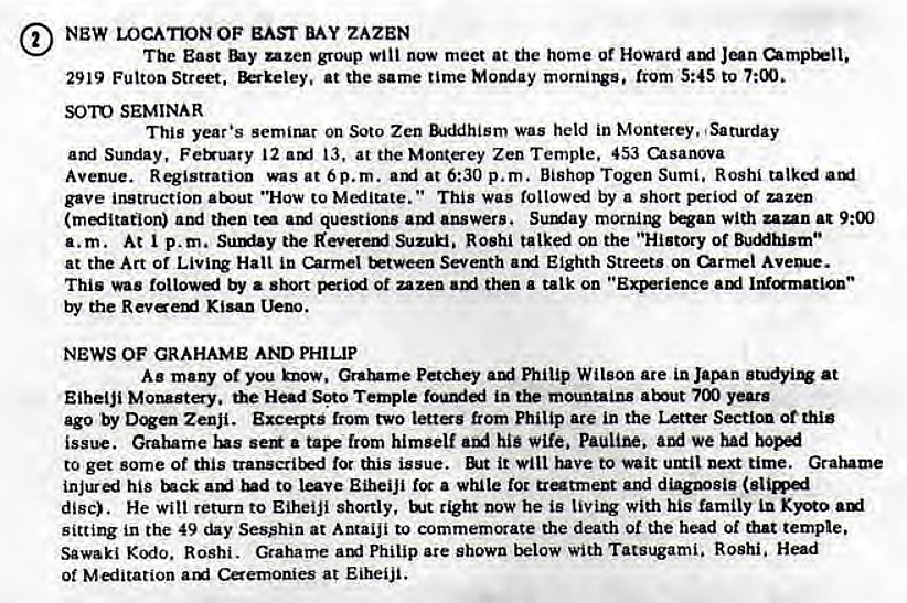 "Machine generated alternative text: NEW LOCATION OF EAST ZAZEN  The East uzen group Will now meet at the home or Howard  2919 Fulton Street, at the same time Momiay mornings, from 5:45 to 7:00.  SOTO SEMINAR  This year •s semirur on Soto Zen Was held in Monterey. Saturday  Sumiay, Ferruary 12 13, at the Mon(erey Zen Temple. 453 usanova  Avenue. Registration was at Op. m. at 6:30 p.m. Bishop Togen Sumi. Rosh'  gave instruction ""How to This was toltow«i by a short period of uzen  ami then ami questions answers. Sullfay morning with zan_n at 9:00  a.m. At p.m. the Suzuki. Roshi talked on the ""History of Buc""hism••  at the Art of Hall in Carmel Seventh ami Eighth Streets on urmel Avem•e.  This was follow«i by • short ot uzen then a talk on ami  the Kisan  NEWS OF GRAHAME AND PHILIP  As many Ot you know. Petchey Philip Wilson are in at  Eihelji the Head Soto Temple in the mountains years  ago by Zenji. Exca-pts from two lettes from Philip ate in the Letter Secticm ot this  isswe. Grahame lus a from himself hig wife. We had  to get some of this for this issue. it will have to wait next time. Grarume  his rud to Eiheiji fcr a while loc tratment and diagnosis  disc). He wilt return to Eiheiji shortly, tight now he is with his family  sitting in the 49 Sesshin at Antaiji to commemorate the death of the head of that temple.  Sawaki Kodo. Roshi. Grahame am' Philip are shown below with Tatsugami. Roshi.  Of M«iitation arxi Caemonies at Eiheiji."