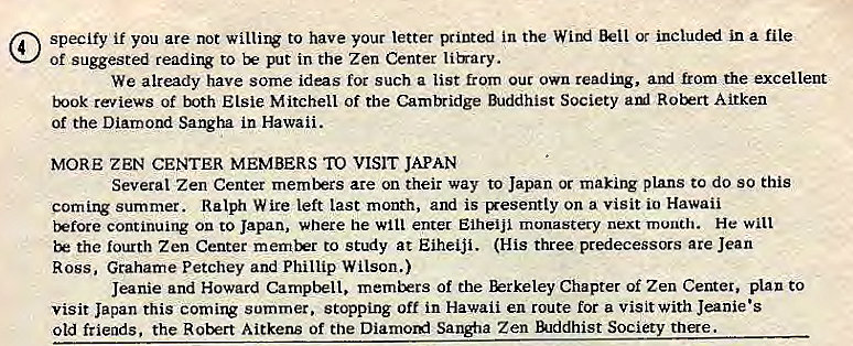 Machine generated alternative text: @ specify if you are not to have your letter printed in the Wind Bell ot included in a file  of suggested reading to put in the Zen Center lib•ary.  We already have some ideas for such a list from out own reading, aryl from the excellent  book reviews of both Elsie Mitchell of the Camlridge Buddhist Society aul Robert Aitken  of the Diamond Sangha in Hawaii.  MORE ZEN CENTER MEMBERS TO VISIT JAPAN  Several Zen Center members are on their way to Japan or making plans to do so this  coming summer. Ralph Wire left last month, and is Exesently on a visit io Hawaii  tkfore continuing On to Japan, where he will enter EiheiJi monastery next month. He will  the fourth Zen Center memkrr to stuiy at Eiheiji. (His three predecessors are Jean  Ross, Grahame Petchey and Phillip Wilson.)  Jeanie and Howard Campbell, of the Chapter of Zen Center, plan to  visit Japan this coming summer. stopping off in Hawaii en route for a visit with Jeanie's  old friends, the Robert Aitkens of the Diarnord Sangfia Zen lilddhist Society there.
