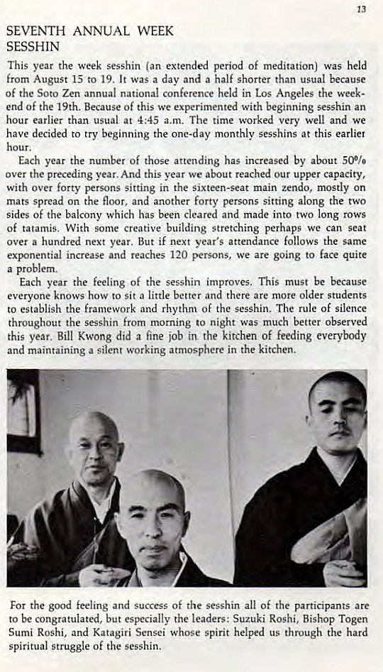 Machine generated alternative text: 13  SEVENTH ANNUAL WEEK  SESSHIN  This year the week sesshin (an extended period of meditation) was held  from August 15 to 19. It was a day and a half shorter than usual because  of the Soto Zen annual national conference held in Los Angeles the week-  end of the 19th. Because of this we experimented with beginning sesshin an  hour earlier than usual at 4:45 a.m. The time worked very well and we  have decided to try beginning the monthly sesshins at this earlier  Each year the number Of those attending has increased by about 500/0  over the preceding year. And this year we about reached our upper capacity,  with Over forty E*rSonS sitting in the sixteen-seat main zendo, mostly on  mats spread on the floor, and another forty persons sitting along the two  sides of the balcony which has been cleared and made into two long rows  of tatamis. With some Creative building stretching perhaps we can seat  over a hundred next year. But if next year's attendance follows the same  exponential increase and reaches 120 persons, we are going to face quite  a problem.  Each year the feeling of the sesshin improves. This must be because  everyone knows how to sit a little better and there are more older students  to establish the framework and rhythm Of the sesshin. The rule of silence  throughout the sesshin from morning to night was much better observed  this year. Bill Kwong did a fine job in the kitchen of feeding everybody  and maintaining a silent working atmosphere in the kitchen.  For the good feeling and success Of the sesshin all Of the participants are  to be congratulated, but especially the leaders: Suzuki Roshi, Bishop Togen  Sumi Roshi, and Katagiri Sensei whose spirit helped us through the hard  spiritual struggle of the sesshin.