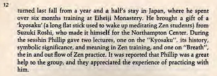 "Machine generated alternative text: 12  turned last fall from a year and a half's stay in Japan, where he spent  over six months training at Eiheiji Monastery. He brought a gift of a  •kyosaku• (a long flat stick used to wake up meditating Zen students) from  Suzuki Roshi, who made it himself for the Northampton Center. During  the sesshin Phillip gave two lectures, one on the ""Kyosaku"", its history,  symbolic significance, and meaning in Zen training, and one on ""Breath"",  the in and out flow of Zen practice. It was reported that Phillip was a great  help to the group, and they appreciated the experience of practicing with"
