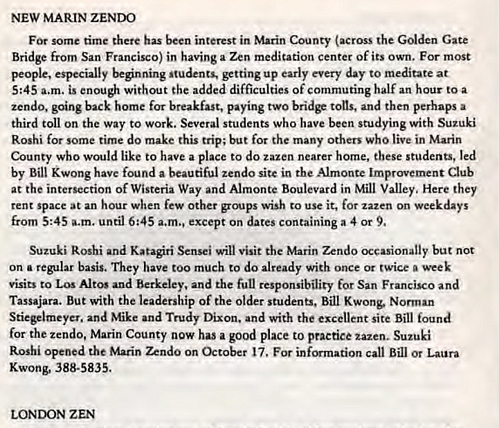 Machine generated alternative text: NEW MARIN ZENDO  For some time there has been interest in Marin County (across the Golden Gate  Bridge from San Francisco) in having a Zen medication center of its own. For most  people, especially beginning students, up early every day to meditate at  5:45 a.m. is enough without the added difficulties of commuting half an hour to a  zendo, going back home for breakfast, paying two bridF tons, and then perhaps a  third toll on the way to work. Several students who have been studying with Suzuki  Roshi for some time do make this trip; but for the many others who live in Marin  County who would like to have a place to do tazen nearer home, these students, led  by Bill Kwong have found a beautiful zendo sitc in the Almont. Improvement Club  at the intersection of Wisteria Way and Almonte Boulevard in Mill Valley, Here they  tent space at an hour when few Other groups wish to use it, for zazen on weekdays  from 5:45 a.m. until 6:45 a.m., except on dates containing a 4 or 9,  Suzuki Roshi and Katagiri Sensei will visit the Marin Zendo occasionally but not  on a regular basis. They have too much to do already with once or twice week  visits to Los Altos and Berkeley, and the full responsibility for San Francisco and  Tassajara. But with the leadership Of the Older students, Bill Kwong, Norman  Stiegelmeyet. and Mike and Trudy Dixon. and with the excellent site Bill found  for the zendo, Marin County now has a good place to practice zazen. Suzuki  Roshi opened the Marin Zendo on October 17, For information call Bill or Laura  Kwong, 388-5835.  LONDON ZEN