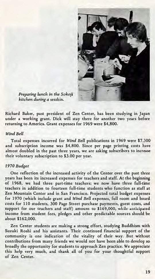 Machine generated alternative text: Preparing in the SOkOji  kitchen during a sesshin.  Richard Baker, past president of Zen Center, has been studying in Japan  under a working grant. Dick will stay there for another two years before  returning to America. Grant expenses for 1969 were $4,800.  Wind Bell  Total expenses incurred for Wind Bell publications in 1969 were $7,300  and subscription income was S4.800. Since per page printing costs have  almost doubled in the past three years. we are asking subscribers to increase  their voluntary subscription to $3.00 per year.  1970 Budget  One reflection of the increased activity of the Center over the past three  years has been its increased expenses for teachers and staff. At the beginning  Of 1968, We had three part-time teachers; we now have three full-time  teachers in addition to fourteen full-time students who function as staff at  Zen Mountain Center and in San Francisco. Projected total budget expenses  for 1970 (which include grant and Wind Bell expenses, full room and board  costs for 110 students, 300 Page Street purchase payments, guest costs, and  support for our teachers and staff) amount to $169,000, while *anticipated  income from student fees, pledges and other predictable sources should be  about S162,ooo.  Zen Center students are making a strong effort, studying Buddhism •ith  Suzuki Roshi and his assistants. Their continued financial support of the  community is one indication of the vitality of their way. But without  contributions from many friends we would not have been able to develop So  broadly the opportunity for students to approach Zen practice. We appreciate  this help very much, and thank all Of you for your thoughtful support  of Zen Center.  19