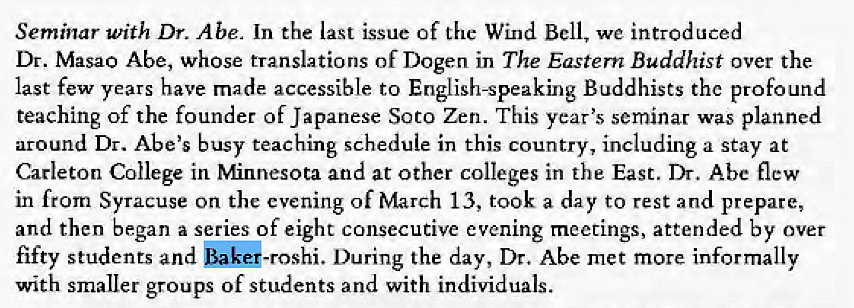 Machine generated alternative text: Seminar with Dr. Abe. In the last issue of the Wind Bell, we introduced  Dr. Masao Abe, whose translations of Dogen in The Eastern Buddhist over the  last few years have made accessible to English-speaking Buddhists the profound  teaching of the founder of Japanese Soto Zen. This year's seminar was planned  around Dr. Abe's busy teaching schedule in this country, including a stay at  Carleton College in Minnesota and at other colleges in the East. Dr. Abe flew  in from Syracuse on the evening of March 13, took a day to rest and prepare,  and then began a series of eight consecutive evening meetings, attended by over  fifty students and bakG-roshi. During the day, Dr. Abe met more informally  with smaller groups of students and with individuals.
