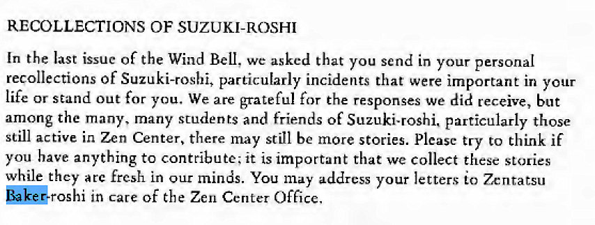Machine generated alternative text: RECOLLECTIONS OF SUZUKI-ROSHI  In the last issue Of the Wind Bell, we asked that you send in your personal  recollections of Suzuki-rosbi, particularly incidents that were important in your  life or stand out for you. We are grateful for the responses we did receive, but  among the many, many students and friends of Suzuki-roshi. particularly those  still active in Zen Center, there may still be more stories. Please try to think if  you have anything to contribute; it is important that we collect these stories  while they arc fresh in our minds. You may address your letters to Zenratsu  in care Of the Zen Center Office.