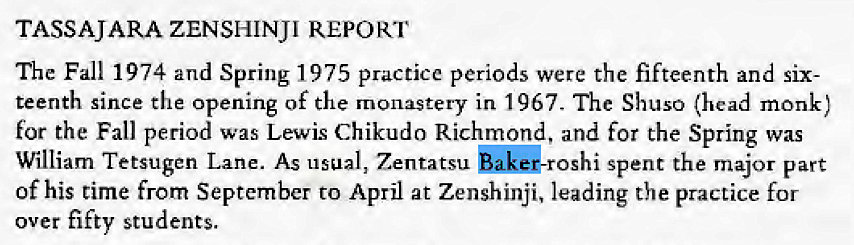 Machine generated alternative text: TASSAJARA ZENSHINJI REPORT  The Fall 1974 and Spring 1975 practice periods were the fifteenth and six-  teenth since the opening of the monastery in 1967. The Shuso (head monk)  for the Fall period was Lewis Chikudo Richmond, and for the Spring was  William Tetsugen Lane. As usual, Zentatsu spent the major part  of his time from September to April at Zenshinji, leading the practice for  over fifty students.