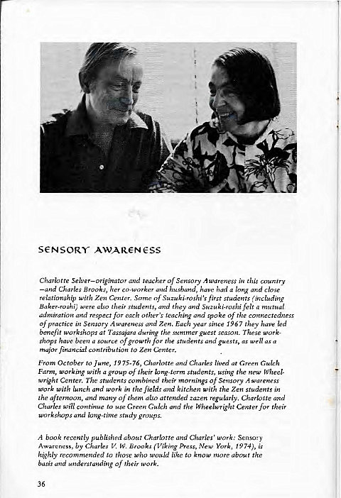 "Machine generated alternative text: s€NSORY AWAR€-N€SS  Charlotte Selver—originator and teacher of Sensory Awareness in this country  —and Charles Brooks, her co-worker and husband, have had a long and close  relationship with Zen Center. Some of Suzuki-roshi'sfirst students (including  Baker-roshi; were also their students, and they and Suzuki•roshifelt a mutual  admiration and respect for each other's teaching and spoke of the connectedness  Of practice in Sensory Awareness and Zen. Each year since 967 they have led  benefit workshops at Tassajara during the summer guest season. These Work-  shops have been a source of growth for the students and guests, as well as a  major financial contribution to Zen Center.  From October to June, 1975-76, Charlotte and Charles lived at Green Gulch  Farm, working with a group of their long-term students, using the new Wheel-  wright Center. The students combined their mornings Of Sensory wareness  work with lunch and work i"" the fields and kitchen with the Zen students in  the afternoon, and many of them also attended zazen regularly. Charloite and  Charles Will continue to use Green Gulch and the Wheelwright Center for their  workshops and long-rime study groups.  A book recently published about Charlotte and Charles' work: Sensory  Awareness, by Charles V. W. Brooks (Viking Press, New York, 1974), is  highly recommended to those who would like to know more about the  basis and understanding Of their work.  36"