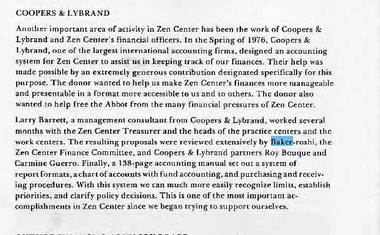 Machine generated alternative text: COOPERS LYBRAND  Another important area of activity in Zen Center has been the work of Coopers  Lybrand and Zen Center's financial officers. In the Spring Of 197b. Coopers &  Lybrand, one of the largest international accounting firms. designed an accounting  syslem for Zen Center to assist us in keeping track Of our finances, Their help was  made possible by an extremely generous contribution designated specifically for this  purpose. The donor wanted to help make Zen Center's finances more manageable  and presentable in a format more accessible to us and to others. The donor also  wanted to help free the Abbot from the many financial pressures of Zen Center.  Larry Barrett, a management consultant from Coopers Lybrand, worked several  months with the Zen Center Treasurer and the heads of the practice centers and the:  work centers. The resulting proposals were reviewed extensively by the  Zen Center Finance Committee, and Coopers & Lybrand partners*oy Bouque and  Carmine Guerro. Finally, a 138-page accounting manual set out a system of  report formats, a chart Of accounts With fund accounting, and purchasing and receiv  ing procedures_ With this system wc can much more easily recognize limits, establish  priorities, and clarify policy decisions. This is one Of the most important ac-  complishrnents in Zen Center since we began trying to support ourselves.
