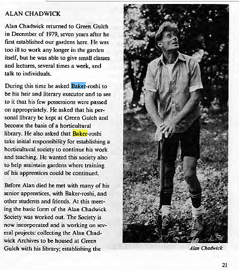 Machine generated alternative text: ALAN CHADWICK  Alan Chadwick returned to Green Gulch  in of 1979, seven years after he  first established our gardens here. He was  too ill to work any longer in the garden  itself, but he was able to give small classes  and lectures, several times a week, and  talk to individuals.  During this time he asked o•roshi to  be his heir and literary executor and to see  to it that his few possessions were passed  on appropriately. He asked that his per-  sonal library bc kept at Green Gulch and  become the basis of a horticultural  library. He also asked that Baker-roshi  take initial responsibility for establishing a  horticultural society to continue his work  and teaching. He wanted this society also  to help maintain gardens where training  of his apprentices could continued.  Before Alan died he met with many of his  enior apprentices, with Baker-roshi, and  other students and friends. At this meet-  ing the bxsic form of the Alan Chadwick  Society was worked out. The Society is  now incorporated and working on sev-  eral projects: collecting the Alan Chad-  wick Archives to housed at Green  Gulch with his library, establishing the  Alan Chadwick  21