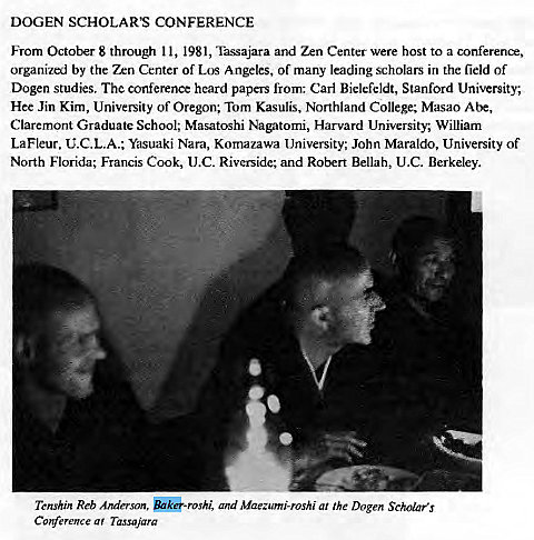 Machine generated alternative text: DOGEN SCHOLAR'S CONFERENCE  From October 8 through I l, 1981, Tassajara and Zen Center were host to a conference,  organized by the Zen Center of Los Angeles, of many leading scholars in the field of  Dogen studies. The conference heard papers from: Carl Bielcfeldt, Stanford University;  Hee Jin Kim, University of Oregon; Tom Kasulis, Northland College; Masao Abe,  Claremont Graduate School; Masatoshi Nagatomi, Harvard University, William  LaFleur, C.C.L.A.; Yasuaki Nara, Komazawa University; John Maraldo, University of  North Florida; Francis Cook, (J.C. Riverside; and Robert Bellah, U.C. Berkeley.  Tcnshin Reb Anderson, and Maezumi-roshi at the Dogen Scholars  a ' Tassnjara