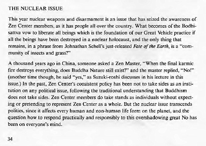"Machine generated alternative text: THE NUCLEAR ISSUE  This year nuclear weapons and disarmament is an issue that has seized the awareness of  Zen Center members, as it has people all over the country. What becomes of the Bodhi-  sattva vow to liberate all beings which is the foundation of our Great Vehiclc practice if  all the beings have been destroyed in a nuclear holocaust, and the only thing that  remains. in a phrase from Johnathan Schell's just-released Fate of The Earth, is a ""com-  munity of insects and grass?""  A thousand years ago in China, someone asked a Zen Ma.gter, ""When the final karmic  fire destroys everything, dcr.s Buddha Nature still exist?"" and the master replied, ""No!""  (another time though, he said ""yes,"" as Suzuki-roshi discusses in his lecture in this  issue.) In the past, Zen Center's consistent policy has been not to take sides as an insti-  tution on any political issue, following the traditional understanding that Buddhism  docs not take sides. Zen Center members do take stands as individuals without expect-  ing or pretending to represent Zen Center asa whole. But the nuclear issue transcends  politics, since it affects every human and non-human life form on the planet, and the  question how to respond practically and responsibly to this overshadowing great No has  been on everyone's mind.  34"