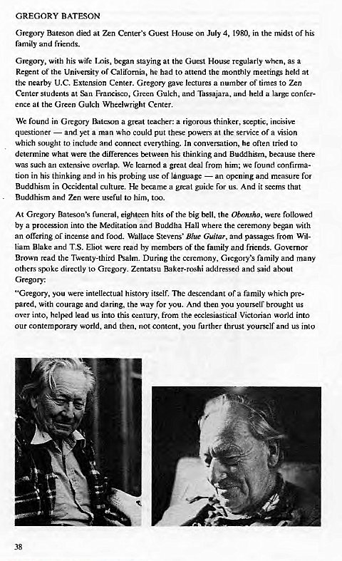 "Machine generated alternative text: GREGORY BATESON  Gregory Bateson died at Zen Center's Guest House on July 4, 1980, in the midst of his  family and friends.  Glegory, With his Wife Lois, began staying at the Guest House regularly when, as a  Regent of the University of California, he had to attend the monthly meetings held at  the nearby LLC. Extension Center. Gregory gave lectures a number of times to Zen  Center students at Francisco, Green Gulch, and Tassajara, and held a large confer-  ence at the Green Gulch Wheelwright Center.  We found in Gregory Bateson a great teacher: a rigorous thinker, septic, incisive  questioner — and yet a man who could put these powers at (he service of a vision  which sought to include and connect everything. In conversation, he often tried to  determine what wer the differences txtween his thinking and Buddhism, because there  was such an extensive overlap. We learned a great deal from him; we found confirma-  tion in his thinking and in his probing use of language — an opening and measure for  Buddhism in Occidental culture. HC became a great guide for us. And it seems that  Buddhism and were useful to him, too.  At Gregory Bateson's funeral, eighteen hits Of the big bell, the Obonsho. were followed  by a procession into the Meditation and Buddha Hall where the ceremony began with  an offering of incense and food. Stevens' Blue Guitar, and passages from Wil-  liam Blake and T.S. Eliot were read by members of the family and friends. Governor  Brown read the Twenty-third Psalm. During the ceremony, Cnegory's family and many  others spoke directly to Gregory. Zentatsu Baker-roshi addressed and said about  Gregory:  ""Gregory, you were intellectual history itself. descendant of a family which pre-  pared, with courage and daring, the way for you. And then you youlselr brought us  over into, helped lead us into this century, from the ecclesiastical Victorian world into  our world, and then, not content, you further thrust yourself and us into  38"