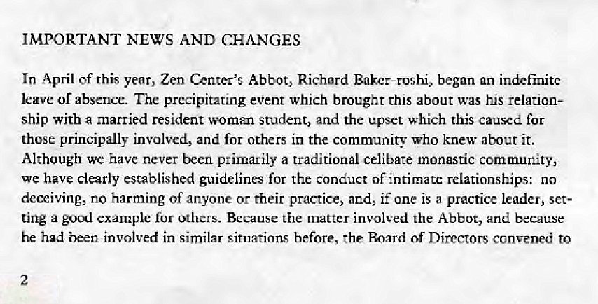 Machine generated alternative text: IMPORTANT NEWS AND CHANGES  In April of this year, Zen Center'S Abbot, Richard Baker-roshi, began an indefinite  leave or absence. The precipitating event which brought this about was his relation-  ship With a married resident woman student, and the upset which this caused for  those principally involved, and for others in the community who knew about it.  Although wc have never becn primarily a traditional celibate monastic community,  we have clearly established guidelines for the conduct Of intimate relationships: no  deceiving, no harming of anyone or their practice, and, if one is a practice leader, set-  ting a good example for others. Because the matter involved the Abbot, and because  he had been involved in similar situations before, the Board of Directors convened to  2