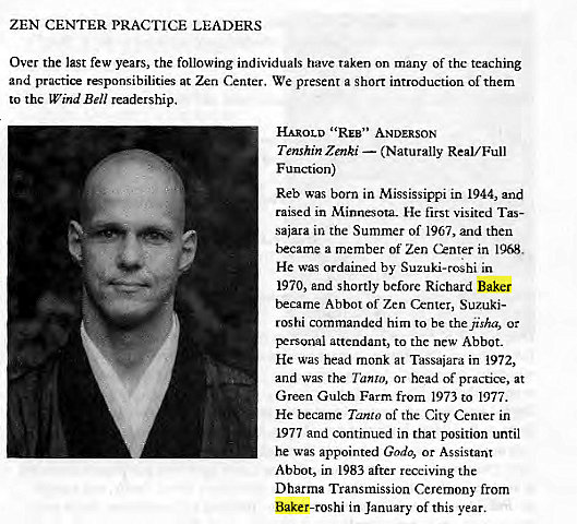 "Machine generated alternative text: ZEN CENTER PRACTICE LEADERS  Over the last few years, the following individuals have taken on many of thc teaching  and practice responsibilities at Zen Crnter. We present a short introduction of them  to the Wind Bell readership.  HAROLD ' 'REB"" ANDERSON  Tenshin Zenki — (Naturally Real/ Full  F unction)  Reb was born in Mississippi in 1944, and  raised in Minnesota. He first visited Tas-  sajara in the Summer of 1967, and then  became a member of Zen Center in 1968,  He was ordained by Suzuki-roshi in  1970, and shortly before Richard Baker  became Abbot of Zen Center, Suzuki-  roshi commanded him to be thejisha, or  personal attendant, to the new Abbot.  He was head monk at Tassaiara in 1972,  and was the Tanto, or head of practice, at  Green Gulch Farm from 1973 to 1977.  He became Tanta of the City Cenrer in  1977 and continued in that position until  he was appointed Godo, or Assistant  Abbot, in 1983 after receiving the  Dharma Transmission Ceremony from  Baker-roshi in January of this year."