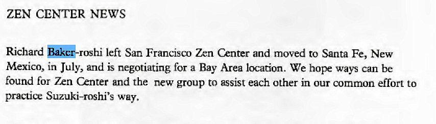 Machine generated alternative text: ZEN CENTER NEWS  Richard left San Francisct) Zen Center and moved to Santa Fe, New  Mexico, in July, and is negotiating for a Bay Area location. We hope ways can be  found for 7xn Center and the new group to assist each other in our common effort to  practice Suzuki-roshi's way.