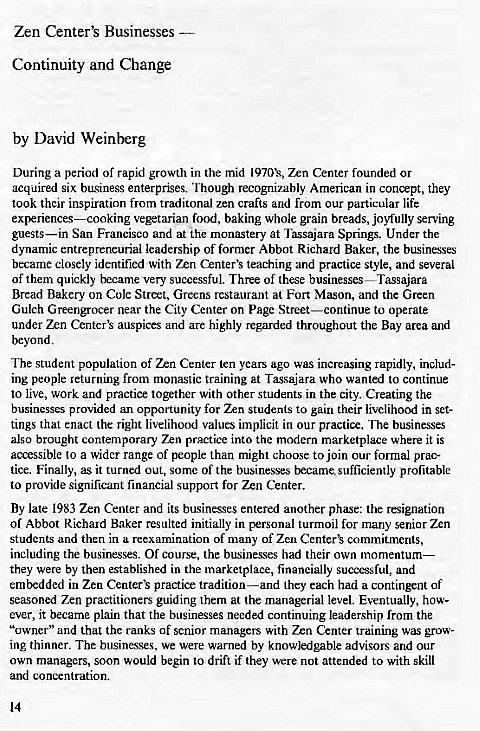 "Machine generated alternative text: Zen Center's Businesses  Continuity and Change  by David Weinberg  During a period of rapid growth in the mid 1970k, 7.n Center founded or  acquired six business enterprises. Though recogninbly American in conæpt, they  took their inspiration from traditonal zen crafts and from our particular life  vegetarian food, baking whole grain breads, joyfully serving  guests—in San Francisco and at the monastery at Tassajara Springs. Under the  dynamic entrepreneurial leadership of former Abbot Richard Baker, the businesses  became closely identified with Zrn Center's teaching and practice style, and several  of them quickly became very successful. Three of these businesses—Tassajara  Bread Bakery on Cole Street, Greens restaurant at Fort Mason, and the Green  Gulch Greengrocer near the City Center on page Street—continue to operate  under Zen auspices and are highly regarded throughout the Bay area and  beyond.  The student population of Zen Center ten years ago was increasing rapidly, includ-  ing people returning from monastic training at Tasajara who wanted to continue  to live, work and practice together with other students in the city. Creating the  businesses provided an opportunity for Zen students to gain their livelihood in set-  tings that enact the right livelihood values implicit in Our practice. The businesses  also brought contemporary Zen practice into the modern marketplace where it is  accessible 10 a wider range of people than might choose to join our formal prac-  tice. Finally, as it turned out, some of the businesses became sufficiently profitable  to provide significant financial support for Zen Center.  By late 1983 Zen Center and its businesses entered another phase: the resignation  of Abbot Richard Baker resulted initially in personal turmoil for many senior Zen  students and then in a reexamination of many of Zen commitments,  including the businesses. Of course, the businesses had their own momentum—  they were by then established in the marketplace, financially successful, and  embedded in Zen Center's practice tradition—and they each had a contingent of  seasoned Zen practitioners guiding them at the managerial level. Eventually, how-  ever, it became plain that the businesses needed continuing leadership from the  ""owner"" and that the ranks of senior managers with Zen Center training was grow-  ing thinner. The businesses. we were warned by knowledgable advisors and our  own managers, soon would begin to drift if they were not attended to with skill  and concentration.  14"
