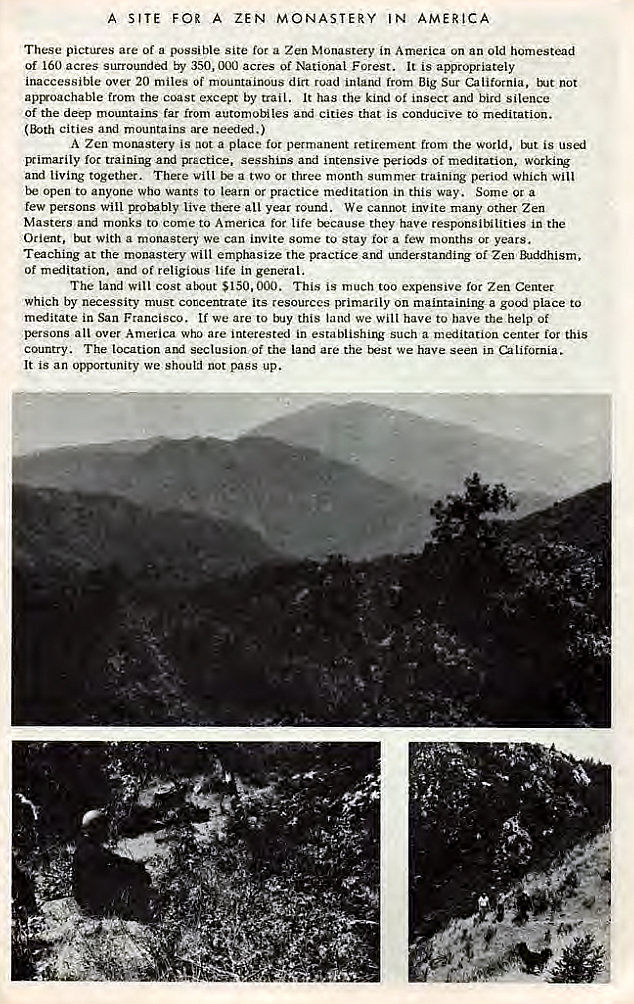 Machine generated alternative text: A SITE FOR A ZEN MONASTERY IN AMERICA  These pictures are of a possible site for a Zen Monastery in America on an old homestead  Of 160 acres surrounded by 350, 000 acres of National Forest. It is appropriately  inaccessible over 20 miles Of mountainous dirt road inland from Big Sur California, tNt not  apryoachable from the coast except by trail. It has the kind Of insect and bird silence  Of the deep mountains far from automobiles and cities that is conducive to meditation.  cities and mountains are needed.)  A Zen morustery is not a place permanent retirement from the world, is  Bimarily for training and practice, sesshins and intensive of meditation, working  and living together. There vill a two or three month summer training period which will  open to anyone who wants to learn or practice meditation in this way. Some or a  few persons Will probably live there all year round. We cannot invite many Other Zen  Masters monks to come to America for life trcause they have responsibilities in the  Orient, With a monastery we can invite some to Stay roc a few months or years.  Teaching at the monastery will emphasize the practice and understanding of Zen  of meditation. and of religicA1s life in general.  The land will cost $150.000. This is much too expensive for Zen Center  which by necessity must concentrate its resources primarily on maintaining a good place to  meditate in San Francisco. If we are to this land we Will have to have the help Of  persons all over America who are interested in establishing such a meditation centet for this  country. The location and seclusion Of the are the t:æst We have seen in California.  It is an opportunity we shoutd not pass up.