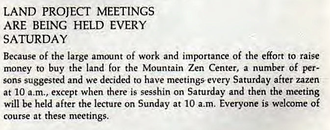Machine generated alternative text: LAND PROJECT MEETINGS  ARE BEING HELD EVERY  SATURDAY  Because of the large amount of work and importance of the effort to raise  money to buy the land for the Mountain Zen Center, a number of per-  sons suggested and we decided to have meetings every Saturday after zazen  at 10 a.m., except when there is sesshin on Saturday and then the meeting  will be held after the lecture on Sunday at 10 a.m. Everyone is welcome Of  course at these meetings.