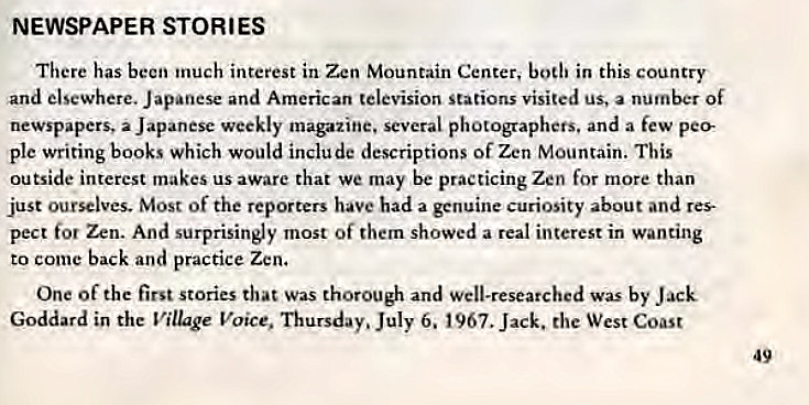 Machine generated alternative text: NEWSPAPER STORIES  There has been inuch interest in Zen Mountain Center, bodi in this country  and elsewhere. Japanese and American television Stations visited us, a number Of  newspapers, a Japanese weekly magazine. several photographers. and a few pee  ple writing books which would include descriptions of Zen Mountain. This  outside interest makes us aware that we may be practicing Zen for more than  just ourselves. Most of the reporters have had a genuine curiosity about and res  pect for Zen. And surprisingly most of them showed a real interest in wanting  to come back and practice Zen.  One Of the first stories that Was thorough and Well-researched was by Jack  Goddard in the Village Voice, Thursday. July 6. 1967. Jack. the West Coast  49