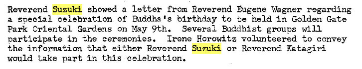 Machine generated alternative text: Reverend Suzuki showed a letter from Reverend Eugene Wagner regarding  a special celebration Of Alddha IS birthday to be held in Golden Gate  Park Oriental Gardens on May 9th. Several Buddhist groups will  participate in the ceremonies. Irene Horowitz volunteered to convey  the information that either Reverend Suzuki or Reverend Katagiri  would take part in this celebration.