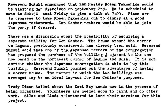 Machine generated alternative text: Reverend *nuki that Zen Vaster Rosen vould  be visiting San Ppsæi.co on September 2nd. i. • aheduled to  to Friday tro give a talk are  progress take Rosen rakaahlna to dinner at good  Japanese re.taaravW. Zen Center E exber. would be able i oin  the party if deeired.  There wee s discussion about the po.gibllity of eequirlng a  eaparata for Zen Center. The house around the c orner  on p revicu.ly considered, h.' already been • old. Reverend  Suzuki said that one of the Japane.e rz.børs of the congregation  proposed the d ajaceat the one  nov owned on the northea.t e Of ragum and Bush. It not  certain whether the Jepene.e conpregation able to buy thi.  building. Reverend Suzuki pointed out the 8 dv.ntaeee ct having  a c orner h ouzo. The —anner in whåah -the  arranged ray be ideal for Zen Center'. purpose..  Trudy Dixon talked about the East Bay zendo nov in the proc... of  being organized. Volunteer. are needed zoon to palm and do other  *ark. St Ia. and Linda volunteered to lend their .ervice. far this  project.