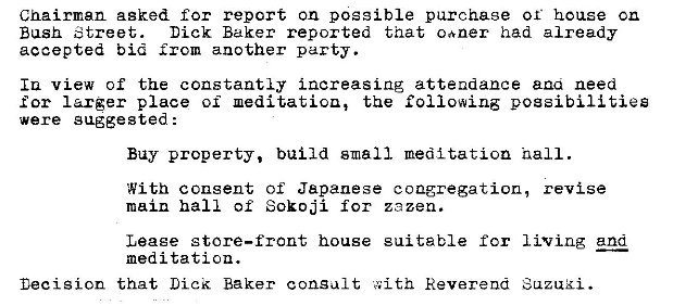 Machine generated alternative text: Chairman asked for report on possible purchase or house cn  Bush Street.  Dick Baker reported that caner had already  accepted bid another party.  Iu view of the constantly increasing attendance ana need  for larger place oi the following possibilities  were gaggested :  Buy property, build small meditation nail.  With consent of Japanese congregation, revise  main hall of Sokoji for zezen.  living and  Leaee store—front house  meditation.  Decision that Lick Baker consult  sui table for  Reverend
