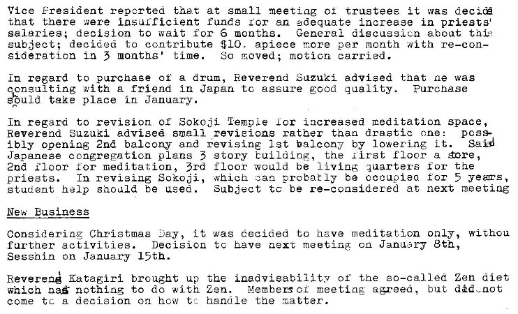 Machine generated alternative text: Vice Fresident reported that at small meeting of trustees it was decicÉ  that there were insulficient funds for an adequate increase in priests  salaries; decision to wait for 6 months.  General discussicn about  subject; decigea to contribute $10. apiece T.cre per mcnth with re—con—  sideraticn Ln 5 months' time.  So moved; motion carried.  in regard to purchase of a dram, Eeverena Suzuki advised that ae was  qonsulting with a friend in Japan tc assure good g uality. Purchase  take place in January.  In regard to revision or Sokoji 'lemoLe Lor i acreased meditation space,  Reverend Suzuki advised small revieions rather than drastic ane:  poss-  Said  ibly opening 2nd balcony and +evisi.nE 1st balcony by Iowering it.  Japanese congregation plans 5 story buiLdLnR, the lirst flocr a Énre ,  2nd I Ioor meditation, 3rd floor would be quarters for the  In revising Sokoji, ahieh can probably be occupied for 5 yeas,  priests.  Subject to be re—considered at next meeting  student help saculd be used.  New Business  Considering Christmas ...lay, it was decided to have meditation only, withou  Decisicn tc have next meeting cn JaniAary 8th,  farther activities.  Sesshin on January 15th.  Reverenå Katagiri brought up the inadvisability of the so—called Zen diet  ilßembers of meeting agreed, but did.zot  which naß nothing to do with Zen.  come tc a decision on how t:. handle the x.atter.
