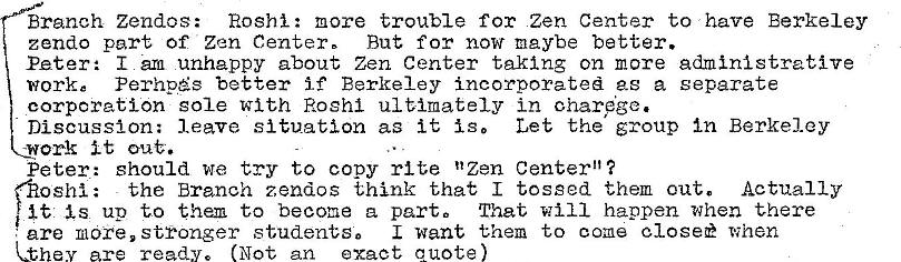"Machine generated alternative text: Branch Zendos: Roshi: more trouble for Zen Center to have Berkeley  zendo part of Zen Center, But for now maybe better.  Peter: I urn unhappy about Zen Center taking on more administrative  work e Perhpés better if Berkeley incorporated as a separate  corporation sole with Roshl ultimately in oharÄge.  Discussion: leave situation as it is, Let the group In Berkeley  work it  Peter: should we try to copy rite ""Zen Center""?  the Branch zendos think that I tossed them out. Actually  oshi :  is up to them to become a parto That Will happen when there  I want them to come closee when  are more, stronger students,  ha are ready. (Not an exact quote"