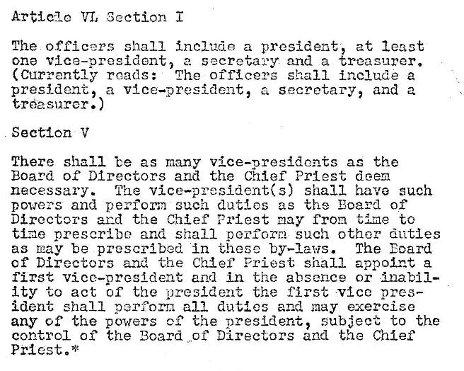 Machine generated alternative text: Article Section  The officers shall include a president, at least  one vice—president, a secretary and a treasurer.  (Currently reads: The officers shall Include a  president, a vice—president, a secretary, and a  tl'öasnrcr. )  Section V  There shall be as many vice—presidents as the  Board of Directors and the Chief Priest deem  necessary. The vice—president(s) shall have such  powers and perform such duties as the Eoard of  Directors and the Chief Priest may from tine to  tine prescribe and shall perform such other duties  The Eoard  as nay be prescribed in these by—laws.  Of Directors and the Chief Priest shall appoint a  first vice—oresldent and in the absence or Ina MI—  Ity to act bf the -president the first vice pres—  ident shall perform all duties and may exercise  any of the powers o? the president, subject to the  control of the Board of Directors and the Chief  Pråcst.*