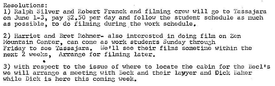 Machine generated alternative text: Reso lucions :  I) Ralph Silver and Robert Franck and filming crew will go to 'i'assajara  on June 1—3, pay $2.50 per day and follow the student schedule as much  as possible, t:o do fil:ning during the work schedule.  2) Harriet and Bret Rohmer— also interested in doing film on Zen  Mountain Center, can come as work students Sunday through  Friday to sce Tassajara.  We '11 see their fikns somettr•.e within t:he  next 2 weeks Arrange for f later.  3) With respect to the issue of where to locate the cabin for the Becl 's  we will arrange a meeting with Beck and their lawyer and Dick Laker  while Dick is here Chis coming week.